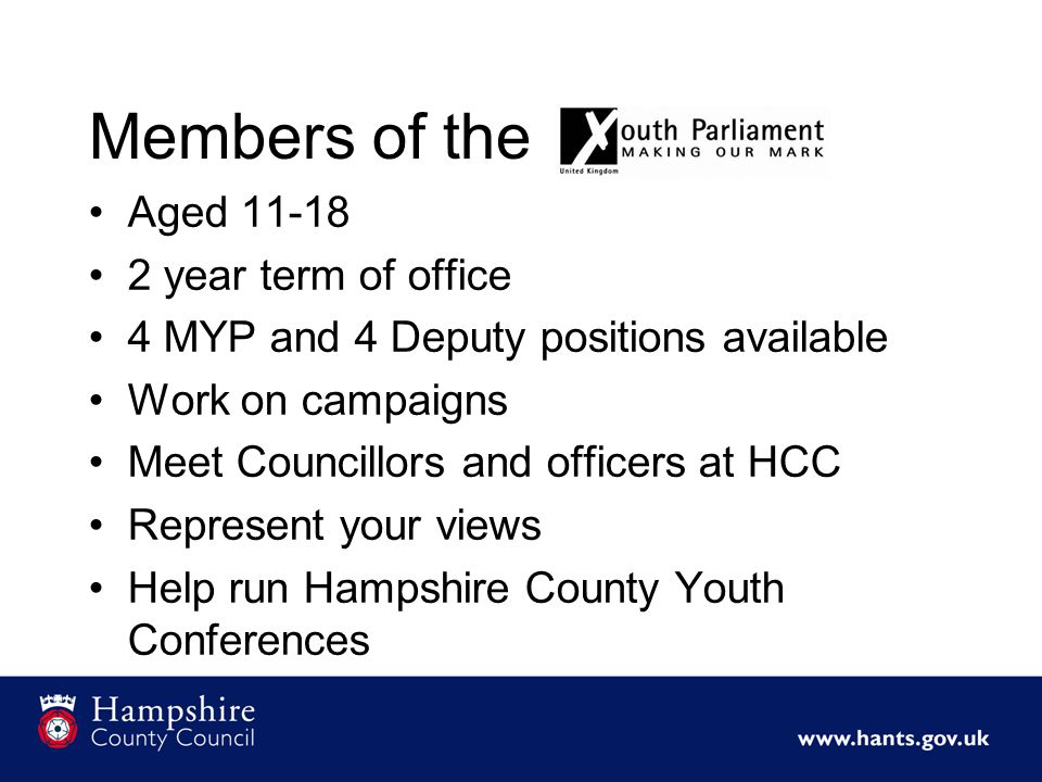 Members of the Aged 11-18 2 year term of office 4 MYP and 4 Deputy positions available Work on campaigns Meet Councillors and officers at HCC Represent your views Help run Hampshire County Youth Conferences