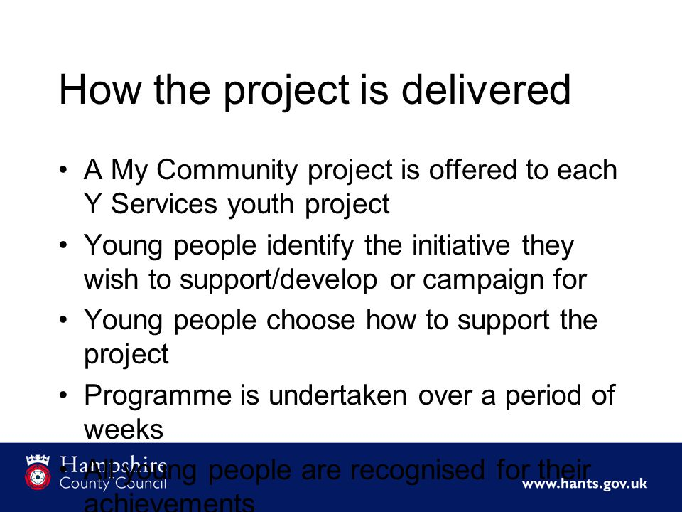 How the project is delivered A My Community project is offered to each Y Services youth project Young people identify the initiative they wish to support/develop or campaign for Young people choose how to support the project Programme is undertaken over a period of weeks All young people are recognised for their achievements