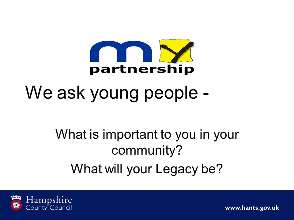 We ask young people - What is important to you in your community What will your Legacy be