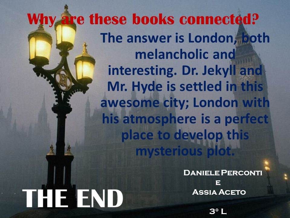 Why are these books connected? The answer is London, both melancholic and interesting. Dr. Jekyll and Mr. Hyde is settled in this awesome city; London