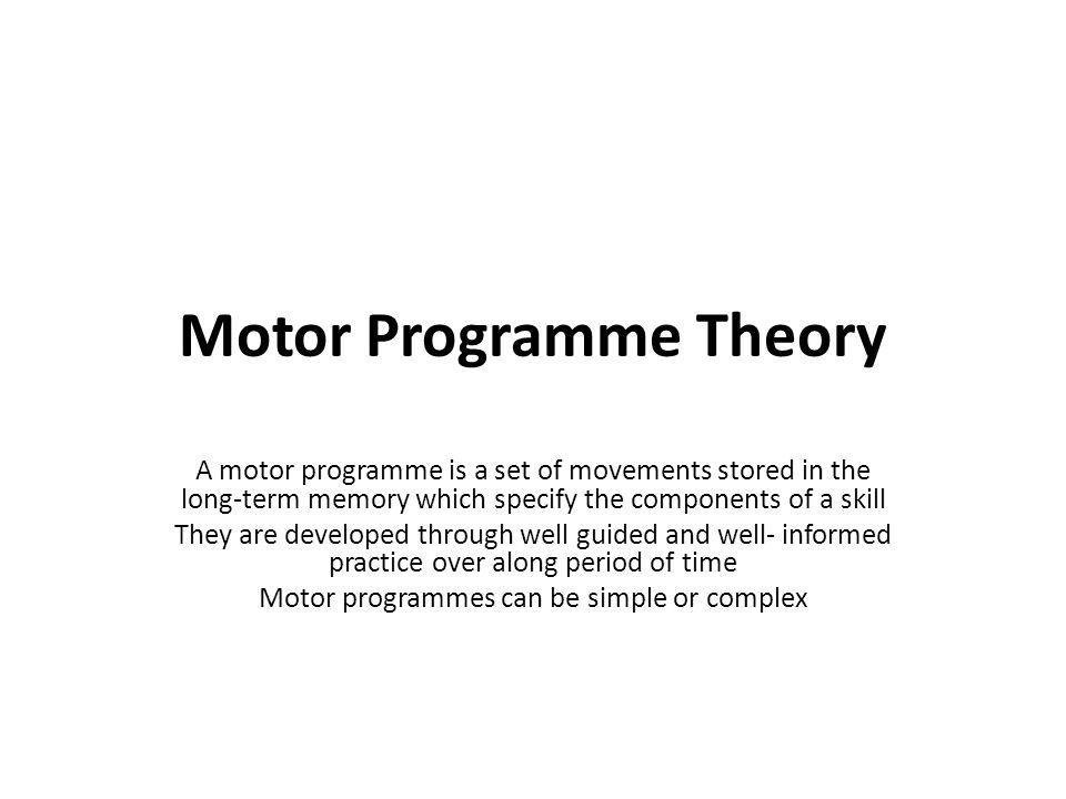 Motor Programme Theory A motor programme is a set of movements stored in the long-term memory which specify the components of a skill They are develop
