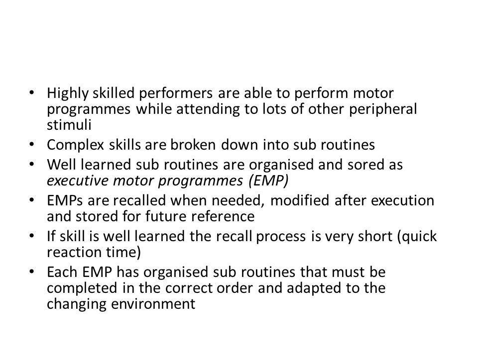 Highly skilled performers are able to perform motor programmes while attending to lots of other peripheral stimuli Complex skills are broken down into