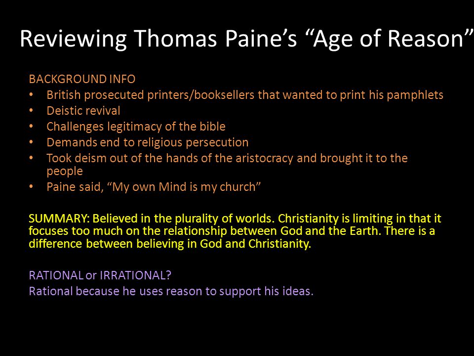 Reviewing Thomas Paine's Age of Reason BACKGROUND INFO British prosecuted printers/booksellers that wanted to print his pamphlets Deistic revival Challenges legitimacy of the bible Demands end to religious persecution Took deism out of the hands of the aristocracy and brought it to the people Paine said, My own Mind is my church SUMMARY: Believed in the plurality of worlds.