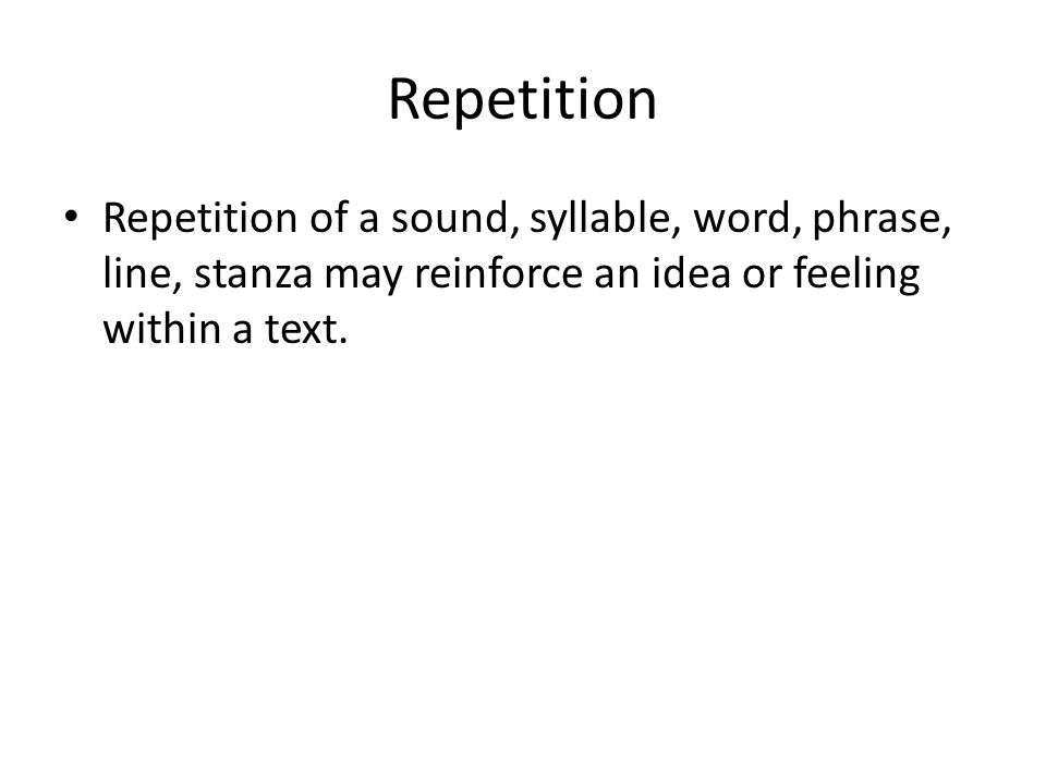 Repetition Repetition of a sound, syllable, word, phrase, line, stanza may reinforce an idea or feeling within a text.