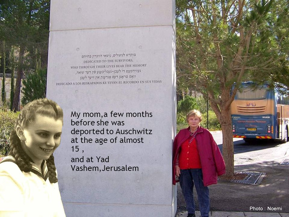 My mom,a few months before she was deported to Auschwitz at the age of almost 15, and at Yad Vashem,Jerusalem