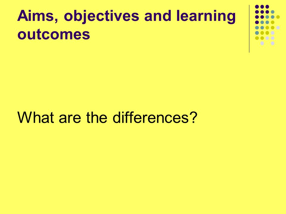 Aims, objectives and learning outcomes What are the differences