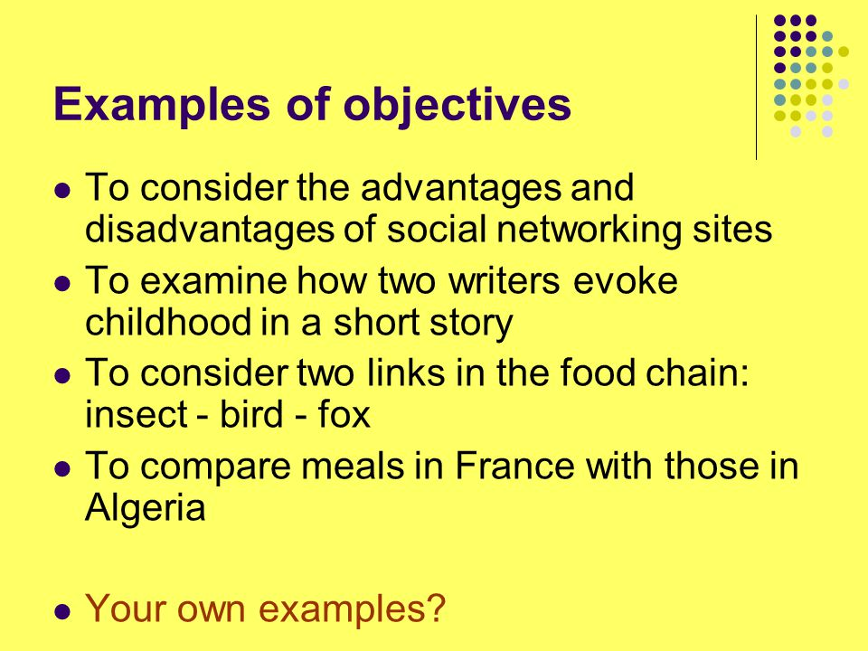 Examples of objectives To consider the advantages and disadvantages of social networking sites To examine how two writers evoke childhood in a short story To consider two links in the food chain: insect - bird - fox To compare meals in France with those in Algeria Your own examples