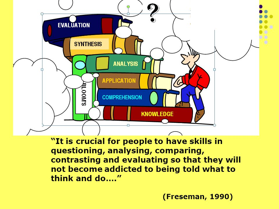 It is crucial for people to have skills in questioning, analysing, comparing, contrasting and evaluating so that they will not become addicted to being told what to think and do…. (Freseman, 1990)