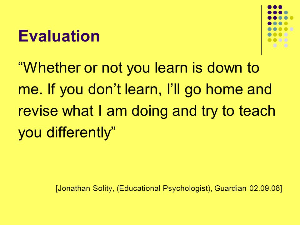 "Evaluation ""Whether or not you learn is down to me. If you don't learn, I'll go home and revise what I am doing and try to teach you differently"" [Jon"