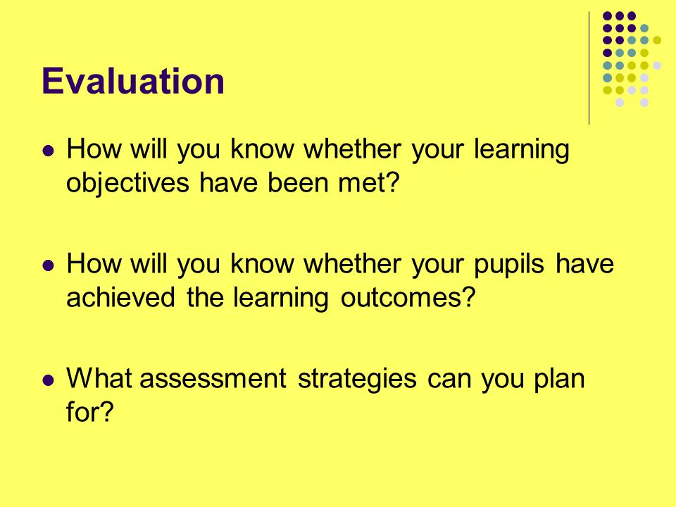 Evaluation How will you know whether your learning objectives have been met? How will you know whether your pupils have achieved the learning outcomes