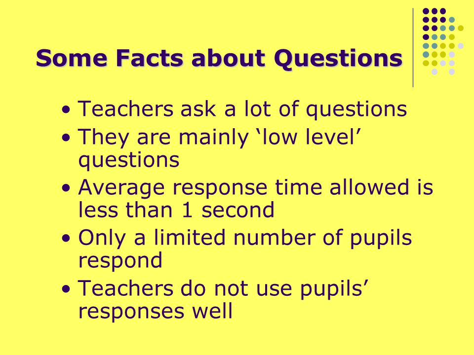 Some Facts about Questions Teachers ask a lot of questions They are mainly 'low level' questions Average response time allowed is less than 1 second Only a limited number of pupils respond Teachers do not use pupils' responses well