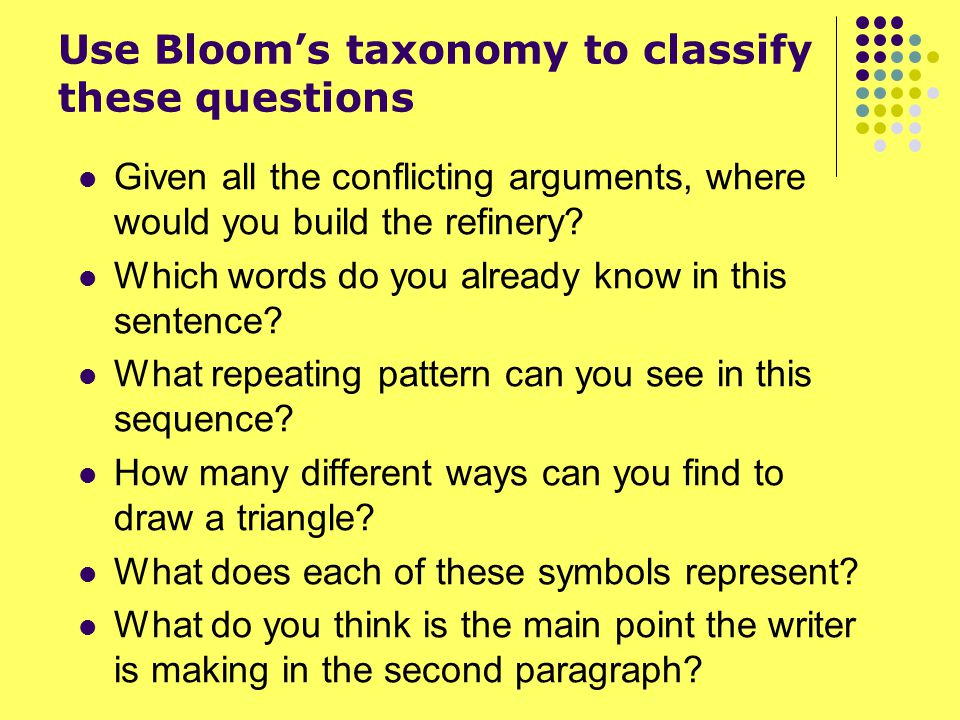 Use Bloom's taxonomy to classify these questions Given all the conflicting arguments, where would you build the refinery? Which words do you already k