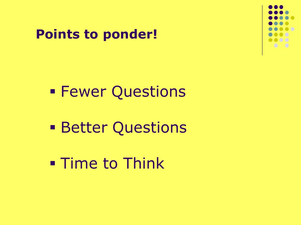 Points to ponder!  Fewer Questions  Better Questions  Time to Think