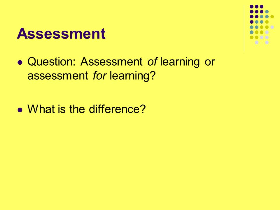 Assessment Question: Assessment of learning or assessment for learning What is the difference