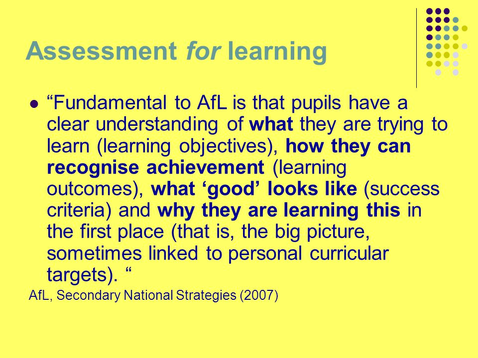 Assessment for learning Fundamental to AfL is that pupils have a clear understanding of what they are trying to learn (learning objectives), how they can recognise achievement (learning outcomes), what 'good' looks like (success criteria) and why they are learning this in the first place (that is, the big picture, sometimes linked to personal curricular targets).