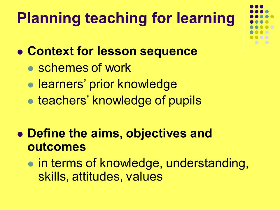 Planning teaching for learning Context for lesson sequence schemes of work learners' prior knowledge teachers' knowledge of pupils Define the aims, objectives and outcomes in terms of knowledge, understanding, skills, attitudes, values