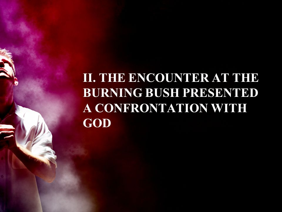 II. THE ENCOUNTER AT THE BURNING BUSH PRESENTED A CONFRONTATION WITH GOD