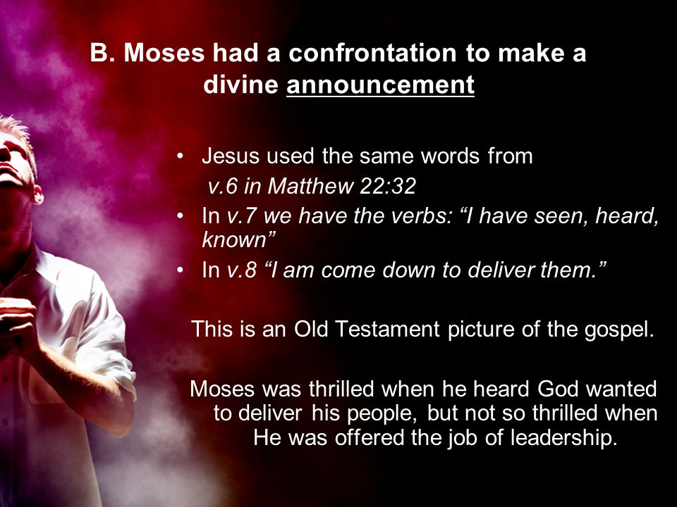 """B. Moses had a confrontation to make a divine announcement Jesus used the same words from v.6 in Matthew 22:32 In v.7 we have the verbs: """"I have seen,"""