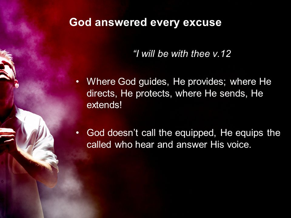 God answered every excuse I will be with thee v.12 Where God guides, He provides; where He directs, He protects, where He sends, He extends.