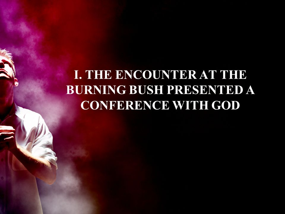 I. THE ENCOUNTER AT THE BURNING BUSH PRESENTED A CONFERENCE WITH GOD