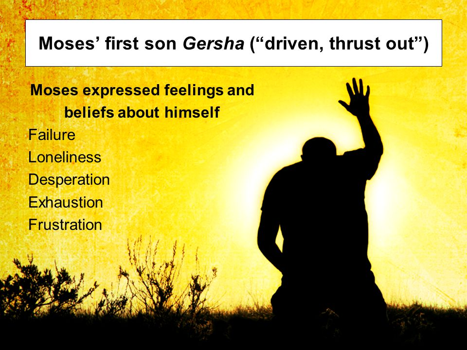 Moses' first son Gersha ( driven, thrust out ) Moses expressed feelings and beliefs about himself Failure Loneliness Desperation Exhaustion Frustration