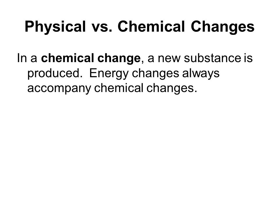 Physical vs. Chemical Changes In a chemical change, a new substance is produced.