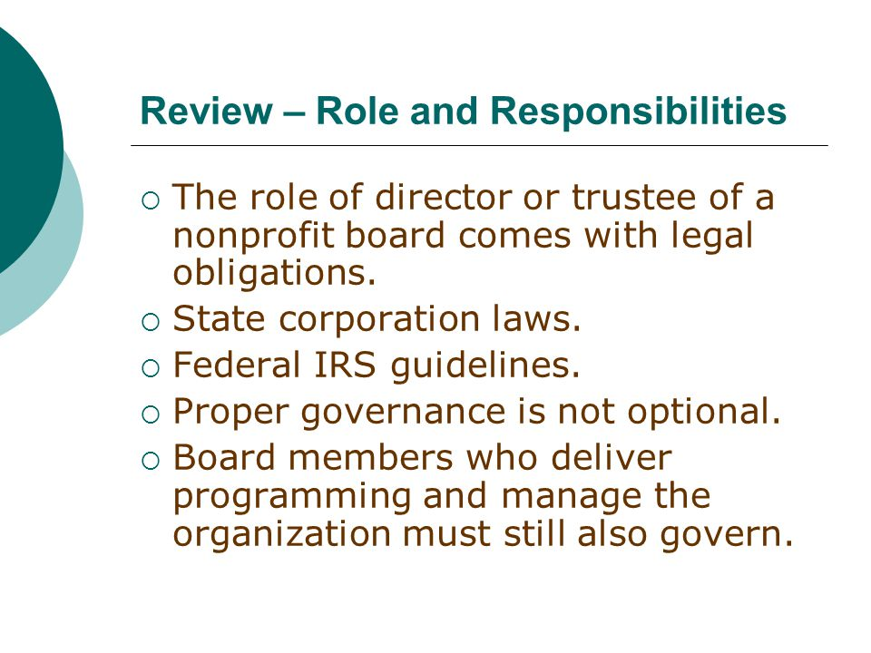 Review – Role and Responsibilities  The role of director or trustee of a nonprofit board comes with legal obligations.