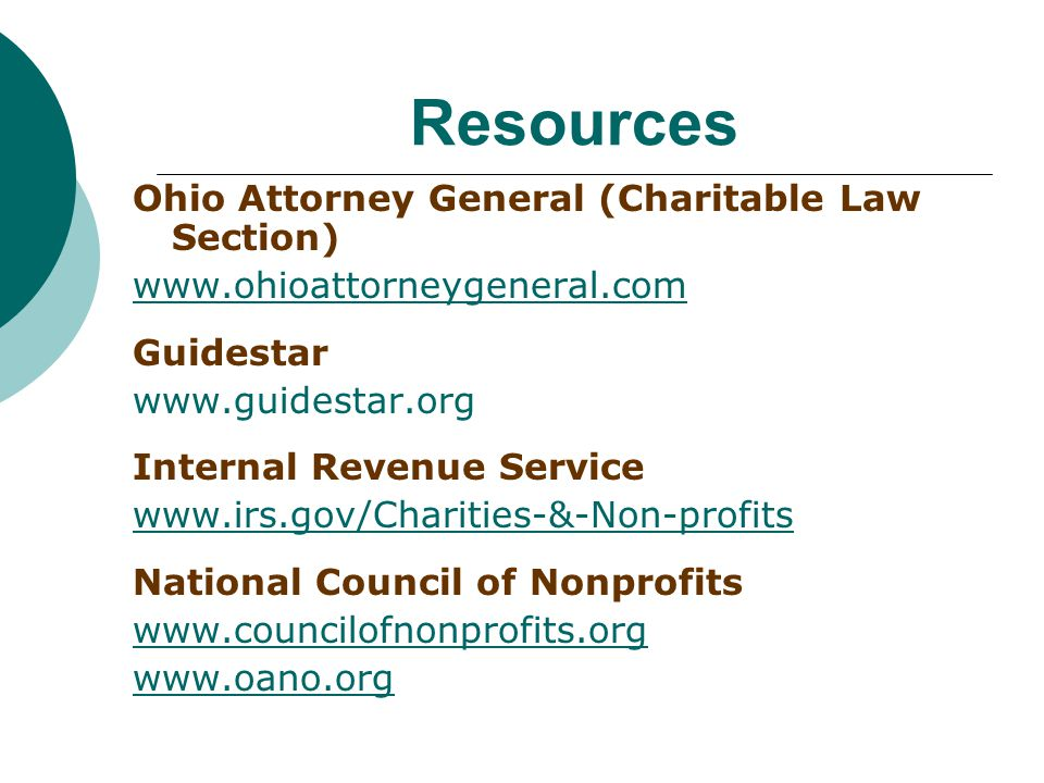 Resources Ohio Attorney General (Charitable Law Section) www.ohioattorneygeneral.com Guidestar www.guidestar.org Internal Revenue Service www.irs.gov/Charities-&-Non-profits National Council of Nonprofits www.councilofnonprofits.org www.oano.org