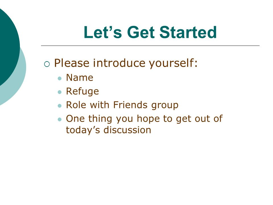 Let's Get Started  Please introduce yourself: Name Refuge Role with Friends group One thing you hope to get out of today's discussion