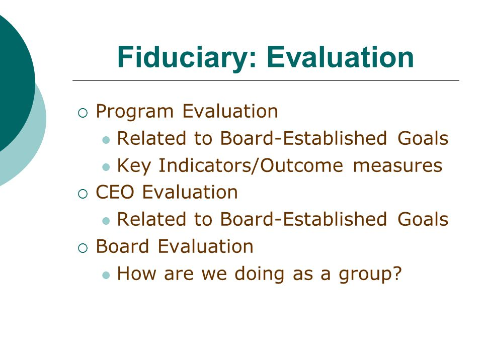 Fiduciary: Evaluation  Program Evaluation Related to Board-Established Goals Key Indicators/Outcome measures  CEO Evaluation Related to Board-Established Goals  Board Evaluation How are we doing as a group