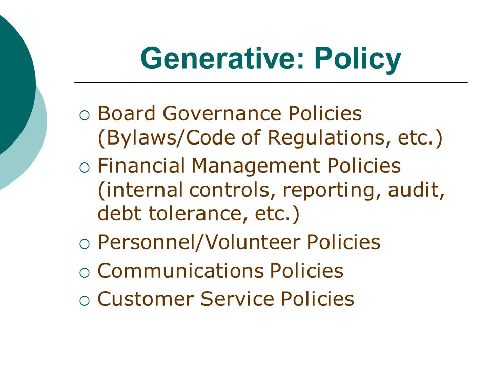 Generative: Policy  Board Governance Policies (Bylaws/Code of Regulations, etc.)  Financial Management Policies (internal controls, reporting, audit, debt tolerance, etc.)  Personnel/Volunteer Policies  Communications Policies  Customer Service Policies