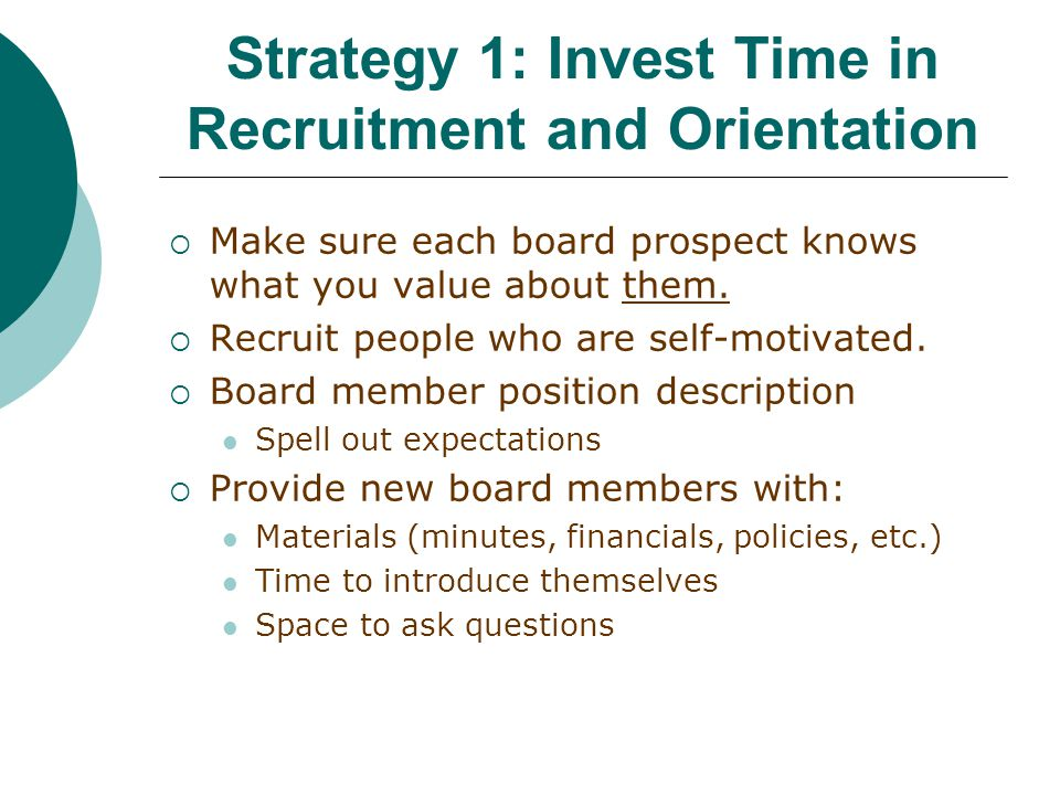 Strategy 1: Invest Time in Recruitment and Orientation  Make sure each board prospect knows what you value about them.
