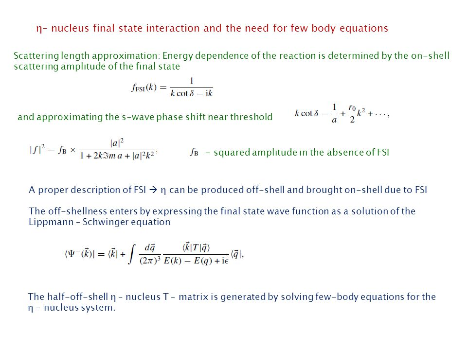 η– nucleus final state interaction and the need for few body equations Scattering length approximation: Energy dependence of the reaction is determined by the on-shell scattering amplitude of the final state and approximating the s-wave phase shift near threshold - squared amplitude in the absence of FSI A proper description of FSI  η can be produced off-shell and brought on-shell due to FSI The off-shellness enters by expressing the final state wave function as a solution of the Lippmann – Schwinger equation The half-off-shell η – nucleus T – matrix is generated by solving few-body equations for the η – nucleus system.