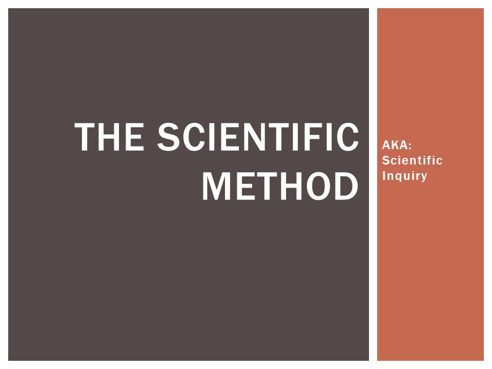 AKA: Scientific Inquiry THE SCIENTIFIC METHOD