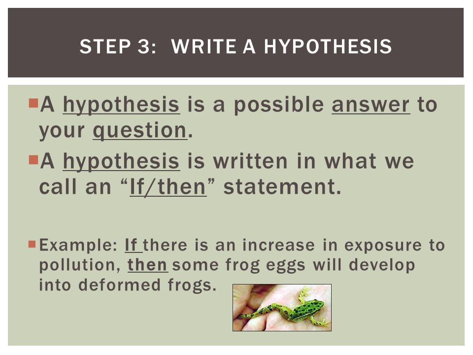 " A hypothesis is a possible answer to your question.  A hypothesis is written in what we call an ""If/then"" statement.  Example: If there is an incr"