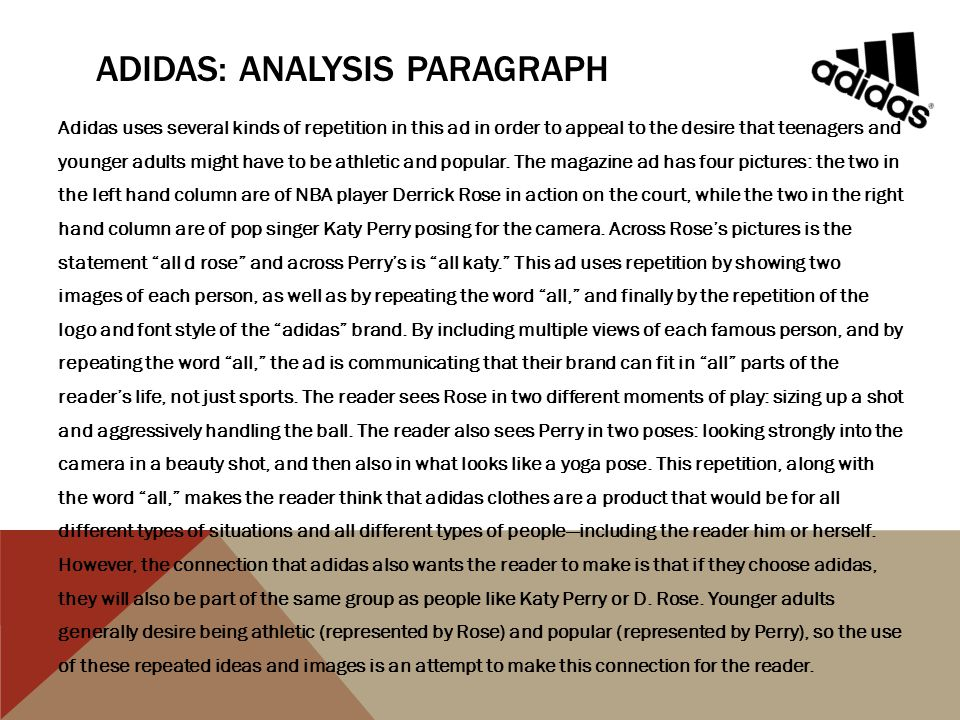 ADIDAS: ANALYSIS PARAGRAPH Adidas uses several kinds of repetition in this ad in order to appeal to the desire that teenagers and younger adults might have to be athletic and popular.