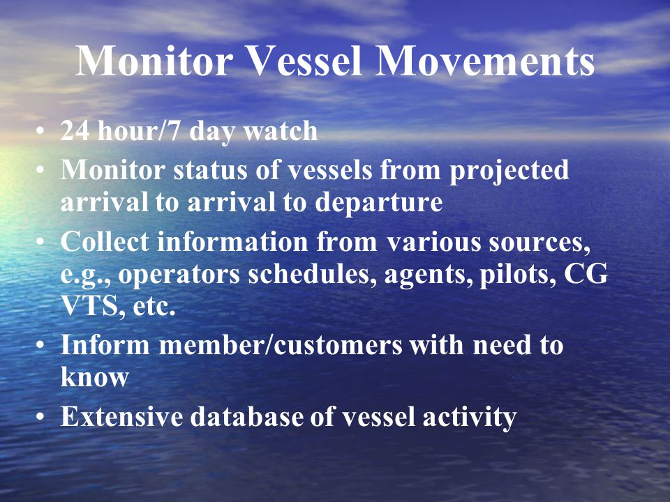 Monitor Vessel Movements 24 hour/7 day watch Monitor status of vessels from projected arrival to arrival to departure Collect information from various