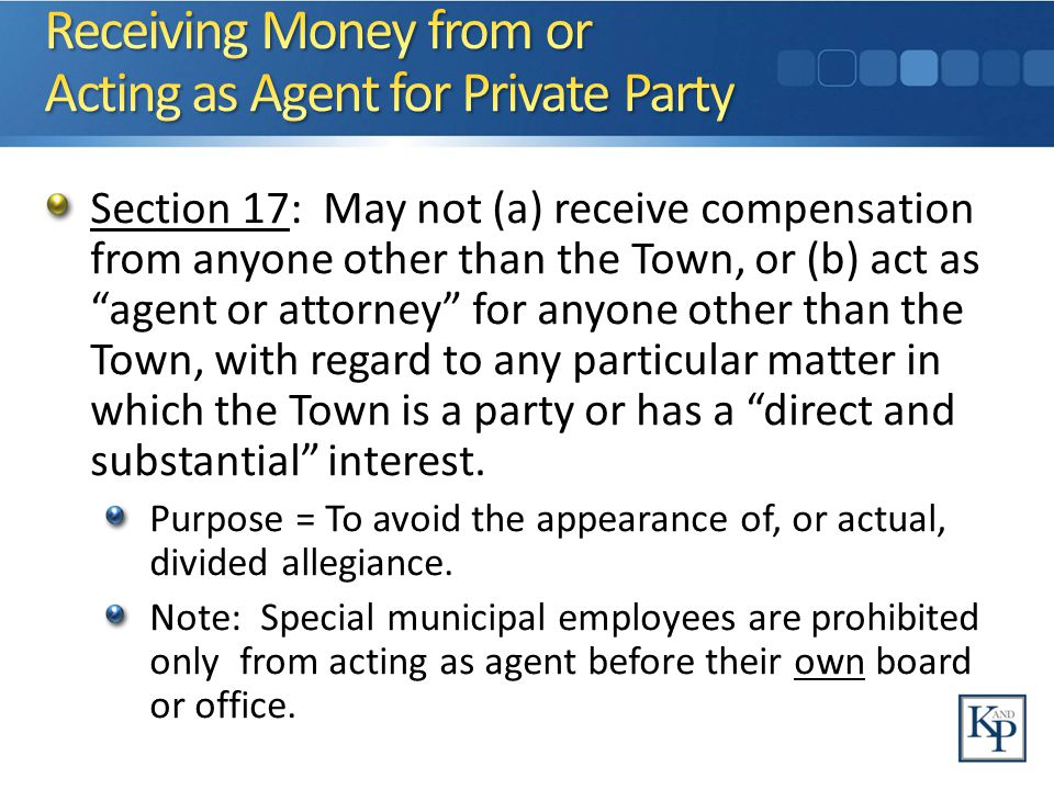 Section 17: May not (a) receive compensation from anyone other than the Town, or (b) act as agent or attorney for anyone other than the Town, with regard to any particular matter in which the Town is a party or has a direct and substantial interest.