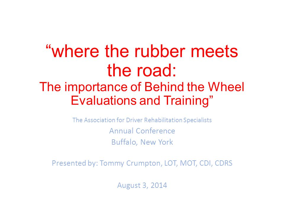 where the rubber meets the road: The importance of Behind the Wheel Evaluations and Training The Association for Driver Rehabilitation Specialists Annual Conference Buffalo, New York Presented by: Tommy Crumpton, LOT, MOT, CDI, CDRS August 3, 2014