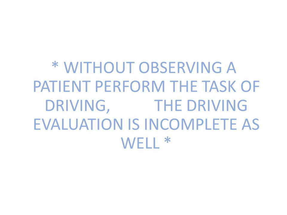 * WITHOUT OBSERVING A PATIENT PERFORM THE TASK OF DRIVING, THE DRIVING EVALUATION IS INCOMPLETE AS WELL *