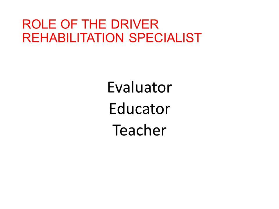ROLE OF THE DRIVER REHABILITATION SPECIALIST Evaluator Educator Teacher