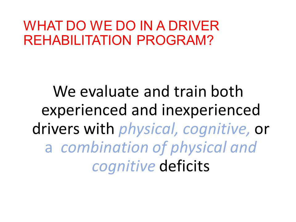 WHAT DO WE DO IN A DRIVER REHABILITATION PROGRAM? We evaluate and train both experienced and inexperienced drivers with physical, cognitive, or a comb