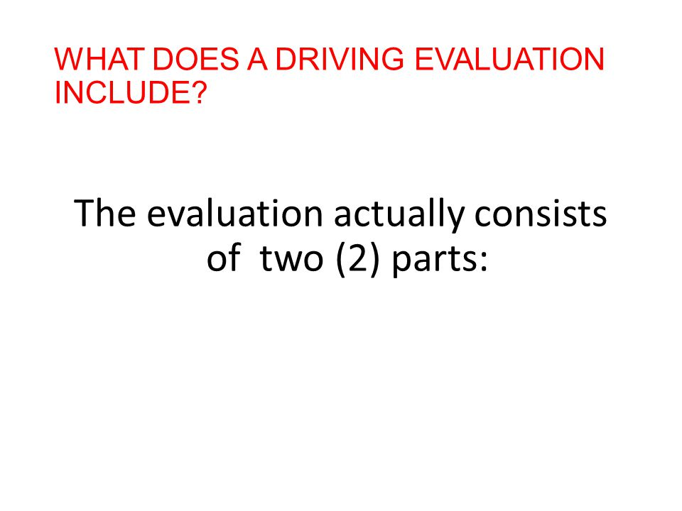 WHAT DOES A DRIVING EVALUATION INCLUDE The evaluation actually consists of two (2) parts: