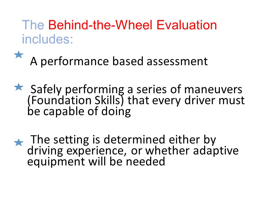 The Behind-the-Wheel Evaluation includes: A performance based assessment Safely performing a series of maneuvers (Foundation Skills) that every driver must be capable of doing The setting is determined either by driving experience, or whether adaptive equipment will be needed
