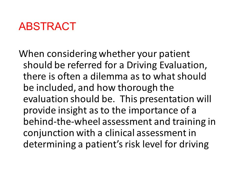 ABSTRACT When considering whether your patient should be referred for a Driving Evaluation, there is often a dilemma as to what should be included, an