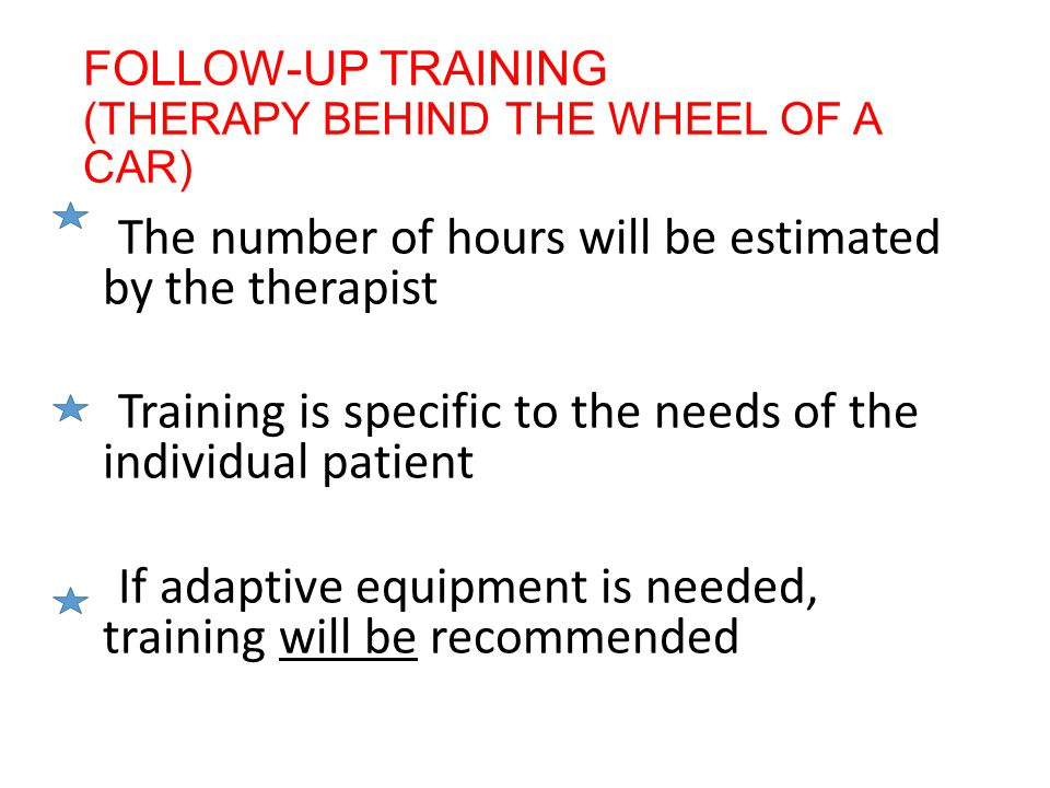 FOLLOW-UP TRAINING (THERAPY BEHIND THE WHEEL OF A CAR) The number of hours will be estimated by the therapist Training is specific to the needs of the individual patient If adaptive equipment is needed, training will be recommended
