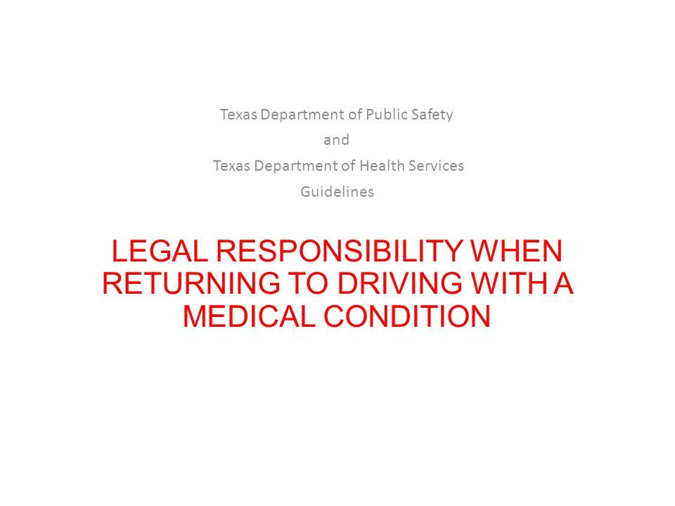 LEGAL RESPONSIBILITY WHEN RETURNING TO DRIVING WITH A MEDICAL CONDITION Texas Department of Public Safety and Texas Department of Health Services Guidelines