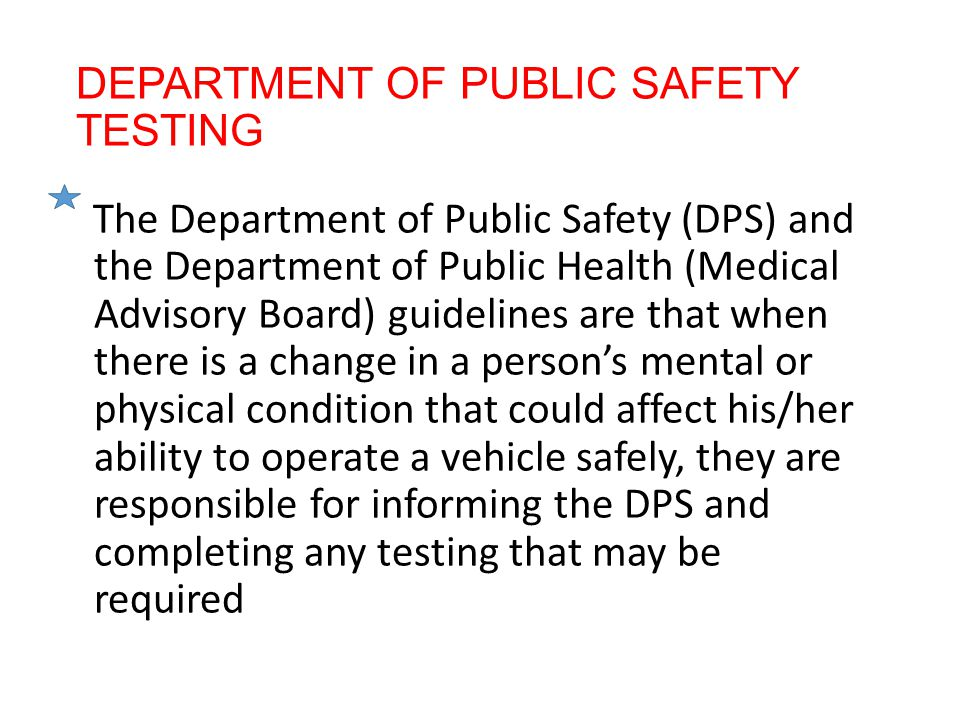 DEPARTMENT OF PUBLIC SAFETY TESTING The Department of Public Safety (DPS) and the Department of Public Health (Medical Advisory Board) guidelines are