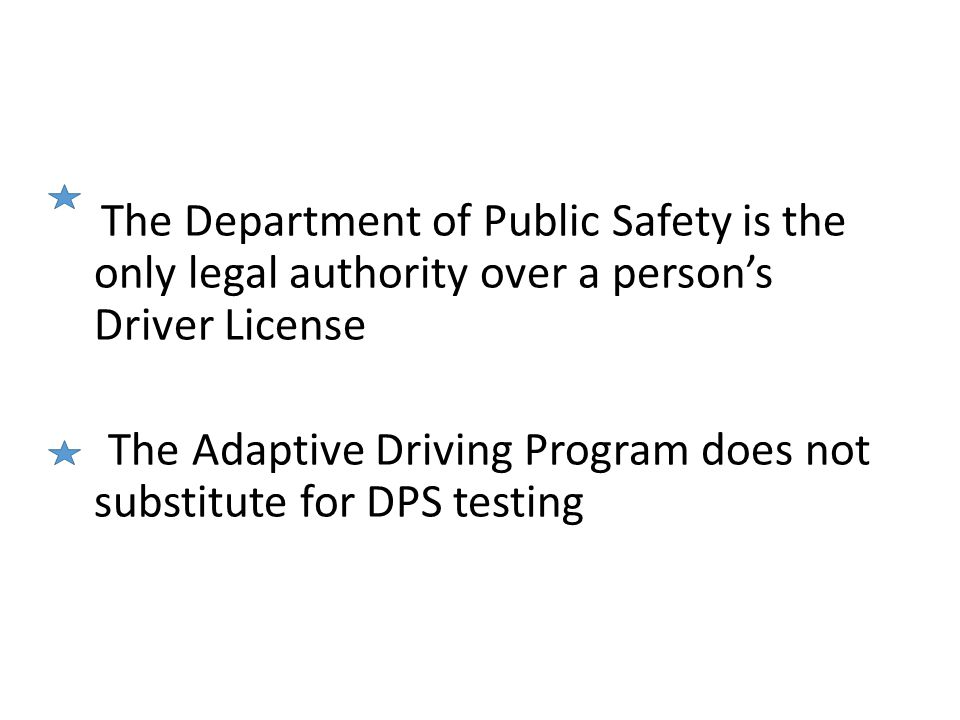 The Department of Public Safety is the only legal authority over a person's Driver License The Adaptive Driving Program does not substitute for DPS testing