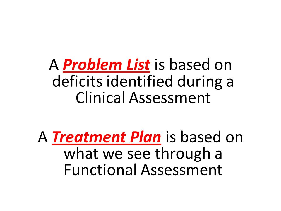 A Problem List is based on deficits identified during a Clinical Assessment A Treatment Plan is based on what we see through a Functional Assessment